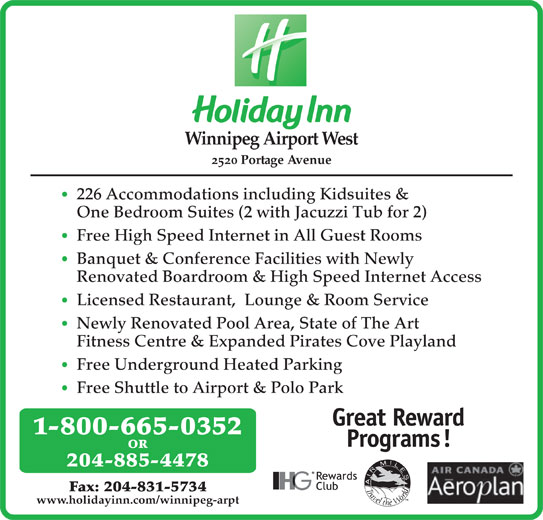 Holiday Inn (204-885-4478) - Display Ad - Winnipeg Airport West 2520 Portage Avenue 226 Accommodations including Kidsuites & One Bedroom Suites (2 with Jacuzzi Tub for 2) Free High Speed Internet in All Guest Rooms Banquet & Conference Facilities with Newly Renovated Boardroom & High Speed Internet Access Licensed Restaurant,  Lounge & Room Service Newly Renovated Pool Area, State of The Art Fitness Centre & Expanded Pirates Cove Playland Free Underground Heated Parking Free Shuttle to Airport & Polo Park OR 204-885-4478 Fax: 204-831-5734 www.holidayinn.com/winnipeg-arpt 1-800-665-0352