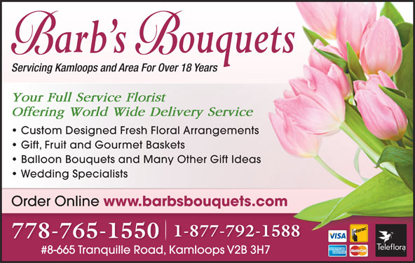 Barb's Bouquets (250-376-8890) - Display Ad - Servicing Kamloops and Area For Over 18 Years Your Full Service Florist Offering World Wide Delivery Service Custom Designed Fresh Floral Arrangements Gift, Fruit and Gourmet Baskets 1-877-792-1588 778-765-1550 #8-665 Tranquille Road, Kamloops V2B 3H7#8-665 Tranquille RoadKamloops V2B 3H7 Balloon Bouquets and Many Other Gift Ideas Wedding Specialists Order Online www.barbsbouquets.com