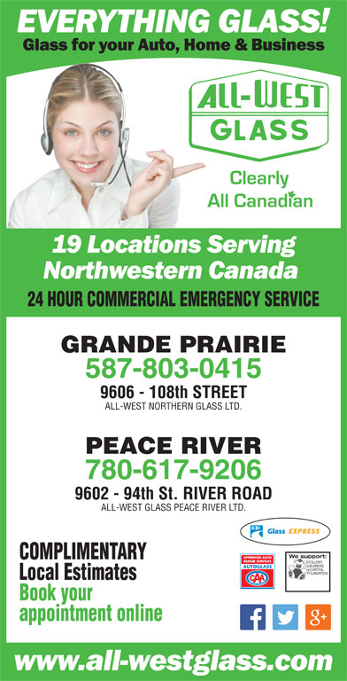 All-West Northern Glass Ltd (780-532-4711) - Display Ad - Book your 24 HOUR COMMERCIAL EMERGENCY SERVICE GRANDE PRAIRIE 587-803-0415 9606 - 108th STREET ALL-WEST NORTHERN GLASS LTD. PEACE RIVER 780-617-9206 9602 - 94th St. RIVER ROAD ALL-WEST GLASS PEACE RIVER LTD. We support:We support COMPLIMENTARY Local Estimates appointment online