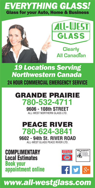 All-West Glass (780-532-4711) - Display Ad - 24 HOUR COMMERCIAL EMERGENCY SERVICE GRANDE PRAIRIE 780-532-4711 9606 - 108th STREET ALL-WEST NORTHERN GLASS LTD. PEACE RIVER 780-624-3841 9602 - 94th St. RIVER ROAD ALL-WEST GLASS PEACE RIVER LTD. We support:We support: COMPLIMENTARY Local Estimates Book your appointment online 24 HOUR COMMERCIAL EMERGENCY SERVICE GRANDE PRAIRIE 780-532-4711 9606 - 108th STREET ALL-WEST NORTHERN GLASS LTD. PEACE RIVER 780-624-3841 9602 - 94th St. RIVER ROAD ALL-WEST GLASS PEACE RIVER LTD. We support:We support: COMPLIMENTARY Local Estimates Book your appointment online