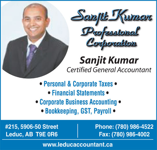 Sanjit Kumar Professional Corp (780-986-4522) - Display Ad - Sanjit Kumar Professional Corporation Sanjit Kumar Certified General Accountant Personal & Corporate Taxes Financial Statements Corporate Business Accounting Bookkeeping, GST, Payroll #215, 5906-50 Street Phone: (780) 986-4522 Leduc, AB  T9E 0R6 Fax: (780) 986-4002 www.leducaccountant.ca