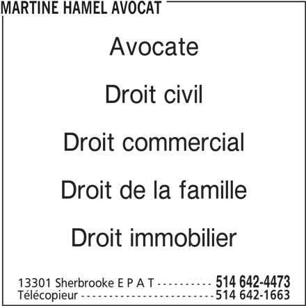 Étude Me Martine Hamel, Avocats (514-642-4473) - Annonce illustrée======= - MARTINE HAMEL AVOCAT Avocate Droit civil Droit commercial Droit de la famille Droit immobilier 13301 Sherbrooke E P A T ---------- 514 642-4473 514 642-1663 Télécopieur ------------------------ MARTINE HAMEL AVOCAT Avocate Droit civil Droit commercial Droit de la famille Droit immobilier 13301 Sherbrooke E P A T ---------- 514 642-4473 Télécopieur ------------------------ 514 642-1663