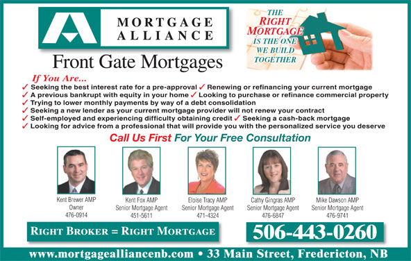Mortgage Alliance - Front Gate Mortgages (506-443-0260) - Display Ad - RIGHT MORTGAGE IS THE ONE WE BUILD TOGETHER Front Gate Mortgages If You Are... Seeking the best interest rate for a pre-approval Renewing or refinancing your current mortgage A previous bankrupt with equity in your home Looking to purchase or refinance commercial property THE Trying to lower monthly payments by way of a debt consolidation Seeking a new lender as your current mortgage provider will not renew your contract Self-employed and experiencing difficulty obtaining credit Seeking a cash-back mortgage Looking for advice from a professional that will provide you with the personalized service you deserve Call Us First For Your Free Consultation Kent Fox AMP Cathy Gingras AMP Mike Dawson AMPEloise Tracy AMP Owner Senior Mortgage Agent Senior Mortgage AgentSenior Mortgage Agent 476-0914 451-5611 476-6847 476-9741471-4324 Right Broker = Right Mortgage 506-443-0260 www.mortgagealliancenb.com Kent Brewer AMP 33 Main Street, Fredericton, NB