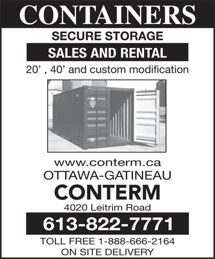Conterm (613-822-7771) - Display Ad - 4020 Leitrim Road 613-822-7771 TOLL FREE 1-888-666-2164 CONTAINERS SECURE STORAGE SALES AND RENTAL 20  , 40  and custom modification www.conterm.ca OTTAWA-GATINEAU CONTERM ON SITE DELIVERY