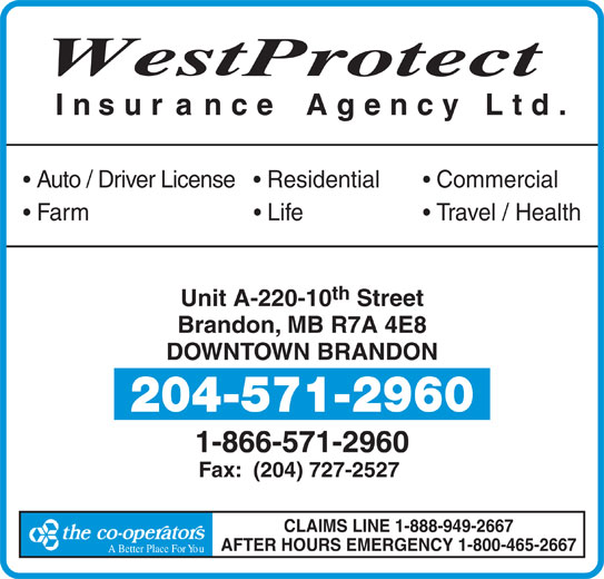 Andrew Colins (204-571-2960) - Display Ad - th Unit A-220-10 Street Brandon, MB R7A 4E8 DOWNTOWN BRANDON 204-571-2960 1-866-571-2960 Fax:  (204) 727-2527 CLAIMS LINE 1-888-949-2667 AFTER HOURS EMERGENCY 1-800-465-2667 A Better Place For YouA Better Place F West rotect Insur ance Agency Ltd. Auto / Driver License     Residential Commercial Farm                             Life Travel / Health