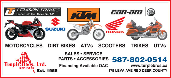 Turple Bros Ltd (403-346-5238) - Display Ad - MOTORCYCLES    DIRT BIKES    ATVs    SCOOTERS    TRIKES    UTVs SALES   SERVICE PARTS   ACCESSORIES 587-802-0514 www.turplebros.ca Financing Available OAC 175 LEVA AVE RED DEER COUNTY Est. 1956