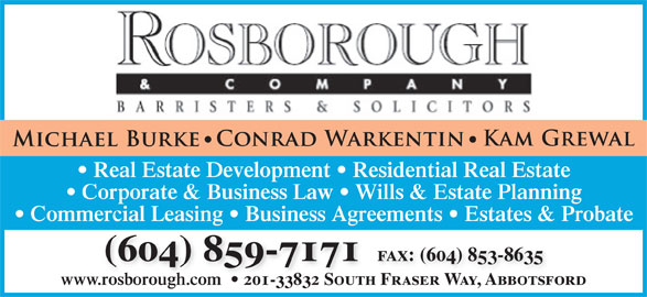 Rosborough & Co (604-859-7171) - Display Ad - Real Estate Development   Residential Real Estate Corporate & Business Law   Wills & Estate Planning Commercial Leasing   Business Agreements   Estates & Probate (604) 859-7171  fax: (604) 853-8635 www.rosborough.com 201-33832 South Fraser Way, Abbotsford