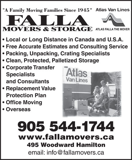 Falla The Mover (905-544-1744) - Display Ad - Packing, Unpacking, Crating Specialists Clean, Protected, Palletized Storage Corporate Transfer Specialists and Consultants Replacement Value Protection Plan Office Moving Overseas 905 544-1744 www.fallamovers.ca 495 Woodward Hamilton ATLAS FALLA THE MOVER Local or Long Distance in Canada and U.S.A. Free Accurate Estimates and Consulting Service