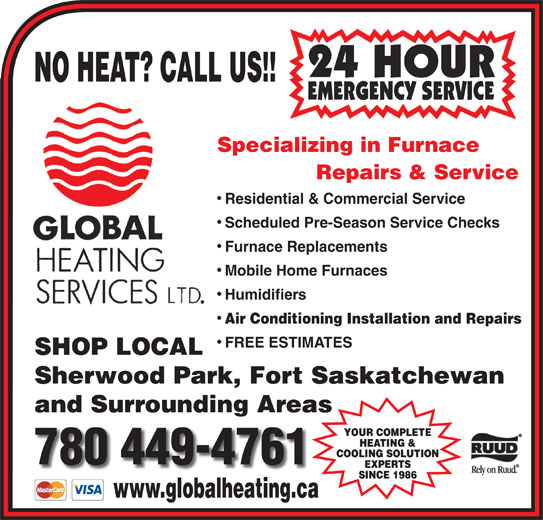 Global Heating Services Ltd (780-449-4761) - Annonce illustrée======= - Specializing in Furnace Repairs & Service Residential & Commercial Service Scheduled Pre-Season Service Checks Furnace Replacements NO HEAT? CALL US!! Mobile Home Furnaces Humidifiers Air Conditioning Installation and Repairs FREE ESTIMATES SHOP LOCAL Sherwood Park, Fort Saskatchewan and Surrounding Areas YOUR COMPLETE HEATING & COOLING SOLUTION EXPERTS SINCE 1986 www.globalheating.ca