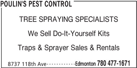 Poulin's Pest Control (780-477-1671) - Display Ad - TREE SPRAYING SPECIALISTS We Sell Do-It-Yourself Kits Traps & Sprayer Sales & Rentals ------------ Edmonton 780 477-1671 8737 118th Ave POULIN'S PEST CONTROL