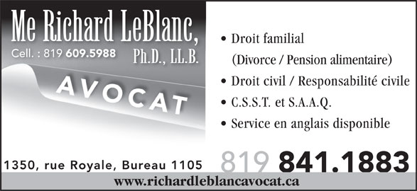 Leblanc Richard (819-841-1883) - Annonce illustrée======= - Droit familial Cell. : 819 609.5988 Cell. : 819 609.5988 Me Richard LeBlanc, Ph.D., LL.B. (Divorce / Pension alimentaire) Droit civil / Responsabilité civile AVOCAT C.S.S.T. et S.A.A.Q. Service en anglais disponible 1350, rue Royale, Bureau 1105 819 841.1883 www.richardleblancavocat.ca