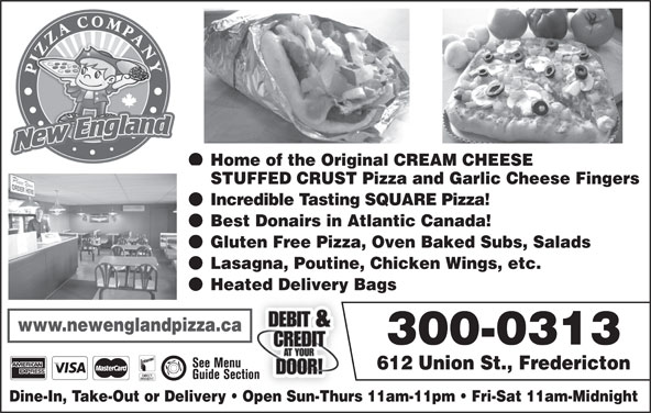 New England Pizza Company (506-459-5400) - Display Ad - Home of the Original CREAM CHEESE STUFFED CRUST Pizza and Garlic Cheese Fingers Incredible Tasting SQUARE Pizza! Best Donairs in Atlantic Canada! Gluten Free Pizza, Oven Baked Subs, Salads Lasagna, Poutine, Chicken Wings, etc. Heated Delivery Bags www.newenglandpizza.ca 300-0313 612 Union St., Fredericton Dine-In, Take-Out or Delivery   Open Sun-Thurs 11am-11pm   Fri-Sat 11am-Midnight