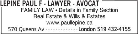 Lépine Paul F - Lawyer - Avocat (519-432-4155) - Display Ad - LEPINE PAUL F - LAWYER - AVOCAT FAMILY LAW   Details in Family Section Real Estate & Wills & Estates www.paullepine.ca 570 Queens Av ------------- London 519 432-4155