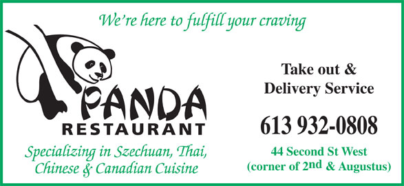 Panda Restaurant (613-932-0808) - Display Ad - We re here to fulfill your craving Take out & Delivery Service 613 932-0808 RESTAURANT 44 Second St West Specializing in Szechuan, Thai, nd (corner of 2 & Augustus) Chinese & Canadian Cuisine