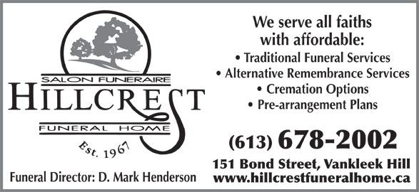 Hillcrest Funeral Home (613-678-2002) - Display Ad - We serve all faiths with affordable: Traditional Funeral Services Alternative Remembrance Services Cremation Options Pre-arrangement Plans (613) 678-2002 151 Bond Street, Vankleek Hill Funeral Director: D. Mark Henderson www.hillcrestfuneralhome.ca