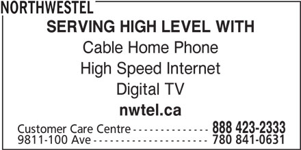 Northwestel (1-844-310-2054) - Display Ad - High Speed Internet Cable Home Phone NORTHWESTEL SERVING HIGH LEVEL WITH nwtel.ca 888 423-2333 Digital TV Customer Care Centre-------------- 9811-100 Ave--------------------- 780 841-0631