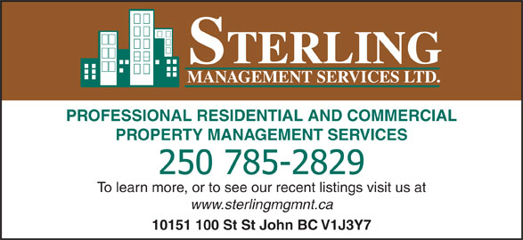 Sterling Management Services Ltd (250-785-2829) - Display Ad - MANAGEMENT SERVICES LTD. PROFESSIONAL RESIDENTIAL AND COMMERCIAL PROPERTY MANAGEMENT SERVICES To learn more, or to see our recent listings visit us at www.sterlingmgmnt.ca 10151 100 St St John BC V1J3Y7 STERLING