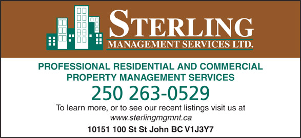 Sterling Management Services Ltd (250-785-2829) - Display Ad - PROFESSIONAL RESIDENTIAL AND COMMERCIAL STERLING MANAGEMENT SERVICES LTD. PROPERTY MANAGEMENT SERVICES 250 263-0529 To learn more, or to see our recent listings visit us at www.sterlingmgmnt.ca 10151 100 St St John BC V1J3Y7