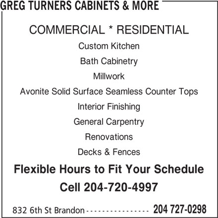 Greg Turners Cabinets & More (204-727-0298) - Annonce illustrée======= - GREG TURNERS CABINETS & MORE COMMERCIAL * RESIDENTIAL Custom Kitchen Bath Cabinetry Millwork Avonite Solid Surface Seamless Counter Tops Interior Finishing General Carpentry Renovations Decks & Fences Flexible Hours to Fit Your Schedule Cell 204-720-4997 204 727-0298 832 6th St Brandon----------------