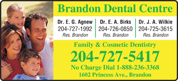 Brandon Dental Centre (204-727-5417) - Display Ad - Brandon Dental Centre Dr. J. A. WilkieDr. E. A. BirksDr. E. G. Agnew 204-725-3615204-726-0850204-727-1992 Res. BrandonRes. BrandonRes. Brandon Family & Cosmetic Dentistry 204-727-5417 No Charge Dial 1-888-236-3368 1602 Princess Ave., Brandon