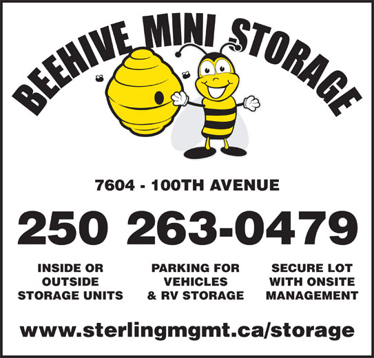 Beehive Mini Storage (250-787-7749) - Display Ad - 7604 - 100TH AVENUE 250 263-0479 INSIDE OR PARKING FOR SECURE LOT OUTSIDE VEHICLES WITH ONSITE STORAGE UNITS & RV STORAGE MANAGEMENT www.sterlingmgmt.ca/storage