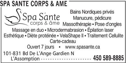 Spa Santé Corps & Âme (450-589-8885) - Annonce illustrée======= - Esthétique   Diète protéinée   VelaShape II   Traitement Cellulite Carte-cadeau Ouvert 7 jours         www.spasante.ca 101-831 Bd De L'Ange Gardien N 450 589-8885 L'Assomption ---------------------- Massage en duo   Microdermabrasion   Épilation laser SPA SANTE CORPS & AME Bains Nordiques privés Manucure, pédicure Massothérapie   Pose d'ongles