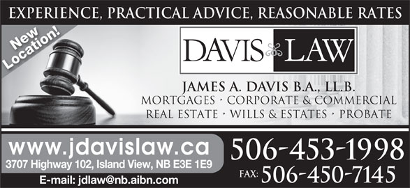 Davis Law (506-453-1998) - Display Ad - EXPERIENCE, PRACTICAL ADVICE, REASONABLE RATESEXPERIEN New Location! JAMES A. DAVIS B.A., LL.B. MORTGAGES   CORPORATE & COMMERCIAL REAL ESTATE   WILLS & ESTATES   PROBATE www.jdavislaw.ca 506-453-1998 3707 Highway 102, Island View, NB E3E 1E9 Fax: 506-450-7145 EXPERIENCE, PRACTICAL ADVICE, REASONABLE RATESEXPERIEN New Location! JAMES A. DAVIS B.A., LL.B. MORTGAGES   CORPORATE & COMMERCIAL REAL ESTATE   WILLS & ESTATES   PROBATE www.jdavislaw.ca 506-453-1998 3707 Highway 102, Island View, NB E3E 1E9 Fax: 506-450-7145