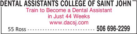 Dental Assistants College of Saint John (506-696-2299) - Annonce illustrée======= - Train to Become a Dental Assistant in Just 44 Weeks www.dacsj.com 506 696-2299 55 Ross --------------------------- DENTAL ASSISTANTS COLLEGE OF SAINT JOHN