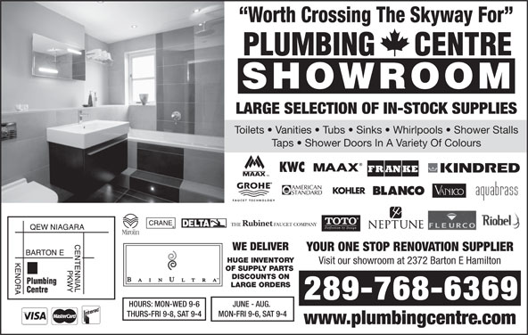 Plumbing Centre (905-560-0061) - Display Ad - Toilets   Vanities   Tubs   Sinks   Whirlpools   Shower Stalls Taps   Shower Doors In A Variety Of Colours WE DELIVER YOUR ONE STOP RENOVATION SUPPLIER HUGE INVENTORY Visit our showroom at 2372 Barton E Hamilton OF SUPPLY PARTS DISCOUNTS ON LARGE ORDERS Worth Crossing The Skyway For LARGE SELECTION OF IN-STOCK SUPPLIES 289-768-6369 JUNE - AUG. HOURS: MON-WED 9-6 MON-FRI 9-6, SAT 9-4 THURS-FRI 9-8, SAT 9-4 www.plumbingcentre.com Toilets   Vanities   Tubs   Sinks   Whirlpools   Shower Stalls Taps   Shower Doors In A Variety Of Colours WE DELIVER YOUR ONE STOP RENOVATION SUPPLIER HUGE INVENTORY Visit our showroom at 2372 Barton E Hamilton OF SUPPLY PARTS DISCOUNTS ON LARGE ORDERS Worth Crossing The Skyway For LARGE SELECTION OF IN-STOCK SUPPLIES 289-768-6369 JUNE - AUG. HOURS: MON-WED 9-6 MON-FRI 9-6, SAT 9-4 THURS-FRI 9-8, SAT 9-4 www.plumbingcentre.com