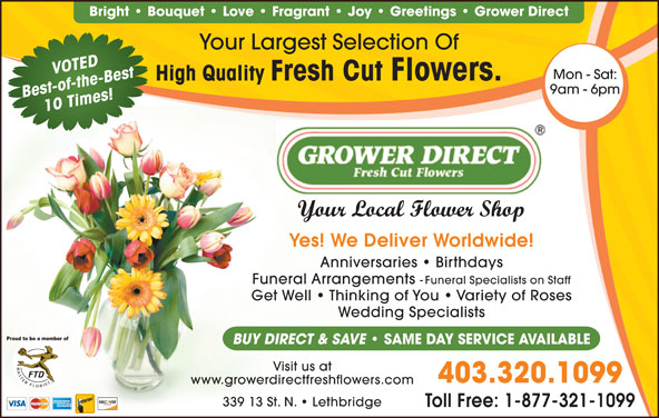 Grower Direct (403-320-1099) - Display Ad - Bright   Bouquet   Love   Fragrant   Joy   Greetings   Grower Direct Your Largest Selection Of VOTED Mon - Sat: High Quality Fresh Cut Flowers. 9am - 6pm Best-of-the-Best10 Times! Your Local Flower Shop Yes! We Deliver Worldwide! Anniversaries   Birthdays Funeral Arrangements - Funeral Specialists on Staff Get Well   Thinking of You   Variety of Roses Wedding Specialists BUY DIRECT & SAVE SAME DAY SERVICE AVAILABLE Visit us at 403.320.1099 www.growerdirectfreshflowers.com 339 13 St. N.   Lethbridge Toll Free: 1-877-321-1099