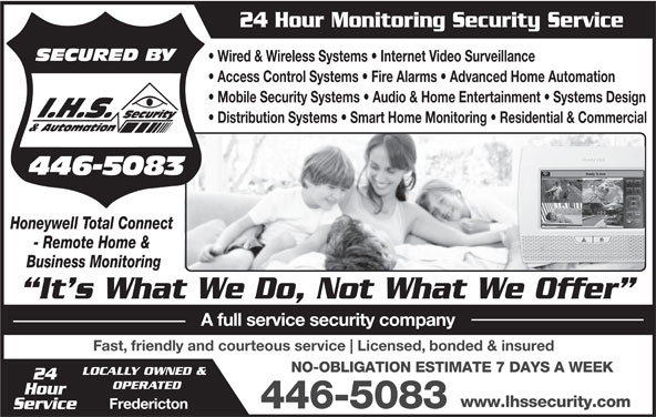 IHS Security & Automation (506-446-5083) - Annonce illustrée======= - 24 Hour Monitoring Security Service Wired & Wireless Systems   Internet Video Surveillance Access Control Systems   Fire Alarms   Advanced Home Automation Mobile Security Systems   Audio & Home Entertainment   Systems Design Distribution Systems   Smart Home Monitoring   Residential & Commercial Honeywell Total Connect - Remote Home & Business Monitoring It s What We Do, Not What We Offer A full service security company Fast, friendly and courteous service Licensed, bonded & insured NO-OBLIGATION ESTIMATE 7 DAYS A WEEK LOCALLY OWNED & 24 OPERATED Hour www.lhssecurity.com 446-5083 Fredericton Service