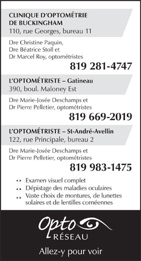 Clinique d'optométrie de Buckingham (819-281-4747) - Annonce illustrée======= - CLINIQUE D OPTOMÉTRIE DE BUCKINGHAM 110, rue Georges, bureau 11 Dre Christine Paquin, Dre Béatrice Stoll et Dr Marcel Roy, optométristes 819 281-4747 L OPTOMÉTRISTE - Gatineau 390, boul. Maloney Est Dre Marie-Josée Deschamps et Dr Pierre Pelletier, optométristes 819 669-2019 L OPTOMÉTRISTE - St-André-Avellin 122, rue Principale, bureau 2 Dre Marie-Josée Deschamps et Dr Pierre Pelletier, optométristes 819 983-1475 Examen visuel complet Dépistage des maladies oculaires Vaste choix de montures, de lunettes solaires et de lentilles cornéennes