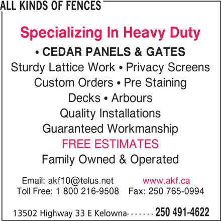 All Kinds Of Fences (250-491-4622) - Display Ad - ALL KINDS OF FENCES Specializing In Heavy Duty CEDAR PANELS & GATES Sturdy Lattice Work   Privacy Screens Custom Orders   Pre Staining Decks   Arbours Quality Installations Guaranteed Workmanship FREE ESTIMATES Family Owned & Operated Toll Free: 1 800 216-9508Fax: 250 765-0994 250 491-4622 13502 Highway 33 E Kelowna-------
