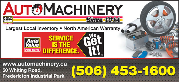 Auto Machinery & General Supply Co. Ltd. (506-453-1600) - Display Ad - Since 1914 Largest Local Inventory   North American Warranty www.automachinery.ca 50 Whiting Road, (506) 453-1600 Fredericton Industrial Park Since 1914 Largest Local Inventory   North American Warranty www.automachinery.ca 50 Whiting Road, (506) 453-1600 Fredericton Industrial Park
