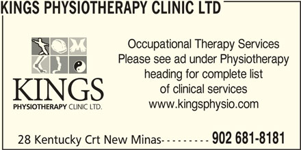 Kings Physiotherapy Clinic Ltd (902-681-8181) - Display Ad - KINGS PHYSIOTHERAPY CLINIC LTD Occupational Therapy Services Please see ad under Physiotherapy heading for complete list of clinical services www.kingsphysio.com 902 681-8181 28 Kentucky Crt New Minas---------