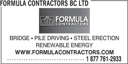 Formula Contractors Ltd (250-561-2933) - Display Ad - FORMULA CONTRACTORS BC LTD BRIDGE   PILE DRIVING   STEEL ERECTION RENEWABLE ENERGY WWW.FORMULACONTRACTORS.COM --------------------------------- 1 877 761-2933 FORMULA CONTRACTORS BC LTD BRIDGE   PILE DRIVING   STEEL ERECTION RENEWABLE ENERGY WWW.FORMULACONTRACTORS.COM --------------------------------- 1 877 761-2933