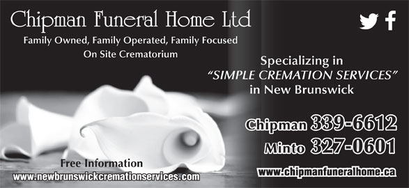 Chipman Funeral Home Ltd (506-339-6612) - Annonce illustrée======= - Chipman Funeral Home Ltd Family Owned, Family Operated, Family Focused On Site Crematorium Specializing in SIMPLE CREMATION SERVICES in New Brunswick Chipman 339-6612 Minto 327-0601 Free Information www.newbrunswickcremationservices.com