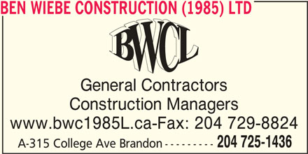 Ben Wiebe Construction (1985) Ltd (204-725-1436) - Display Ad - BEN WIEBE CONSTRUCTION (1985) LTD General Contractors Construction Managers www.bwc1985L.ca-Fax: 204 729-8824 204 725-1436 A-315 College Ave Brandon---------