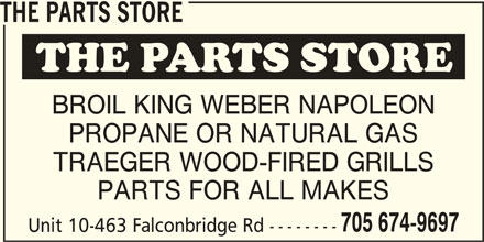 The Parts Store (705-674-9697) - Display Ad - THE PARTS STORE BROIL KING WEBER NAPOLEON PROPANE OR NATURAL GAS TRAEGER WOOD-FIRED GRILLS PARTS FOR ALL MAKES 705 674-9697 PARTS FOR ALL MAKES 705 674-9697 Unit 10-463 Falconbridge Rd -------- Unit 10-463 Falconbridge Rd -------- THE PARTS STORE BROIL KING WEBER NAPOLEON PROPANE OR NATURAL GAS TRAEGER WOOD-FIRED GRILLS
