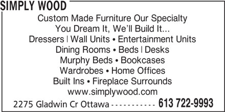 Simply Wood Furnishings (613-722-9993) - Display Ad - Dressers SIMPLY WOOD Custom Made Furniture Our Specialty You Dream It, We ll Build It... Dressers Wall Units   Entertainment Units Dining Rooms   Beds Desks Murphy Beds   Bookcases Wardrobes   Home Offices Built Ins   Fireplace Surrounds www.simplywood.com 613 722-9993 2275 Gladwin Cr Ottawa----------- SIMPLY WOOD Custom Made Furniture Our Specialty You Dream It, We ll Build It... Dining Rooms   Beds Desks Murphy Beds   Bookcases Wardrobes   Home Offices Built Ins   Fireplace Surrounds www.simplywood.com 613 722-9993 2275 Gladwin Cr Ottawa----------- Wall Units   Entertainment Units