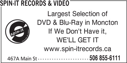 Spin-It Records & Video (506-855-6111) - Display Ad - www.spin-itrecords.ca 506 855-6111 467A Main St---------------------- SPIN-IT RECORDS & VIDEO Largest Selection of DVD & Blu-Ray in Moncton If We Don't Have it, WE'LL GET IT