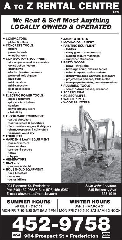 A To Z Rental Centre (506-452-9758) - Annonce illustrée======= - Ltd A TO Z RENTAL CENTRE We Rent & Sell Most Anything LOCALLY OWNED & OPERATED COMPACTORS JACKS & HOISTS - plates & rollers MOVING EQUIPMENT CONCRETE TOOLS PAINTING EQUIPMENT - mixers - ladders - power trowels - spray guns & compressors - wheelbarrows - staging-texture machines CONTRACTORS EQUIPMENT - wallpaper streamers - air compressors & accessories PARTY GOODS - construction heaters - BBQs - large size - chain saws - beverage equip; chairs & tables - electric breaker hammers - china & crystal, coffee makers - powered hole diggers - dinnerware, food warmers, glassware - stud guns - projectors & screens, table cloths - mini backhoe - champagne fountain, popcorn machine - mini-excavator PLUMBING TOOLS - skid steer loader WATER PUMPS - grinders & polishers WOOD SPLITTERS - sanders - saws: circular, sabre - chain & jig FLOOR CARE EQUIPMENT - carpet stretchers - floor polishers & scrubbers - floor sanders, edgers & strippers - shampooers: rug & upholstery - vacuums: wet & dry - sewer & drain snakes, wrenches - tampers SCAFFOLDING ELECTRIC POWER TOOLS SCISSOR LIFTS - drills & hammers FORKLIFTS GARDEN & LAWN EQUIPMENT - hedge trimmers - lawn aerators - pruners & seeders - tillers GENERATORS HEATERS - propane & electric HOUSEHOLD EQUIPMENT - fans & heaters - vacuums - dehumidifiers 904 Prospect St. Fredericton Saint John Location - chipper Ph: (506) 452-9758   Fax: (506) 459-5050 535 Rothesay Ave 633-1919 WINTER HOURSSUMMER HOURS JAN 1 - MARCH 31APRIL 1 - DEC 31 MON-FRI 7:30-5:30 SAT 8AM-12 NOONMON-FRI 7:30-5:30 SAT 8AM-4PM 452-9758 904 Prospect St   Fredericton