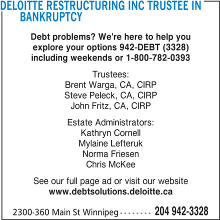 Deloitte LLP (204-942-3328) - Display Ad - DELOITTE RESTRUCTURING INC TRUSTEE IN BANKRUPTCY Debt problems? We're here to help you explore your options 942-DEBT (3328) including weekends or 1-800-782-0393 Trustees: Brent Warga, CA, CIRP Steve Peleck, CA, CIRP John Fritz, CA, CIRP Estate Administrators: Kathryn Cornell Mylaine Lefteruk Norma Friesen Chris McKee See our full page ad or visit our website www.debtsolutions.deloitte.ca 204 942-3328 2300-360 Main St Winnipeg--------