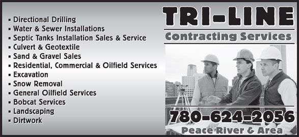 Tri-Line Contracting Services (780-624-2056) - Annonce illustrée======= - Directional Drilling Water & Sewer Installations Septic Tanks Installation Sales & Service Culvert & Geotextile Sand & Gravel Sales Residential, Commercial & Oilfield Services Excavation Snow Removal General Oilfield Services Bobcat Services Landscaping 780-624-2056 780-624-2056 Dirtwork Peace River & Area