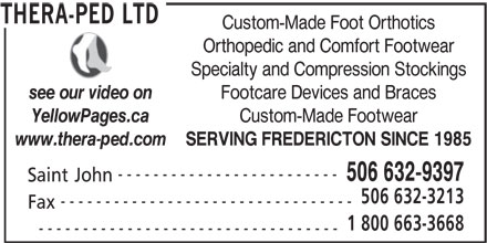 Thera-Ped Ltd (506-632-9397) - Display Ad - Custom-Made Foot Orthotics YellowPages.ca SERVING FREDERICTON SINCE 1985 www.thera-ped.com ------------------------- Orthopedic and Comfort Footwear Specialty and Compression Stockings Footcare Devices and Braces see our video on Custom-Made Footwear 506 632-9397 Saint John 506 632-3213 --------------------------------- Fax 1 800 663-3668 ---------------------------------- THERA-PED LTD