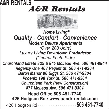 "A&R Rentals (506-451-7740) - Annonce illustrée======= - 426 Hodgson Rd ! www.aandr-rentals.com 506 451-7740 426 Hodgson Rd ------------------- A&R RENTALS ""Home Living"" Quality - Comfort - Convenience Modern Deluxe Apartments (Over 200 Units) Luxury Living Downtown Fredericton (Central South Side) Churchland Estate 825 & 845 McLeod Ave. 506 461-8844 Regency One 408 Regent St. 506 471-9304 Baron Manor 80 Biggs St. 506 471-9304 Phoenix 198 York St. 506 471-9304 Churchland Park (New Construction) 877 McLeod Ave. 506 471-9304 Head Office 506 451-7740"