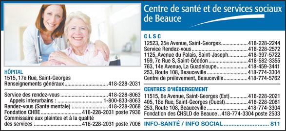 Centre de santé et de services sociaux de Beauce (418-228-2031) - Annonce illustrée======= - Rendez-vous (Santé mentale)..........................418-228-2068 253, Route 108, Beauceville.............................418-774-3304 Fondation CHBE.............................418-228-2031 poste 7936 Fondation des CHSLD de Beauce..418-774-3304 poste 2533 Commissaire aux plaintes et à la qualité INFO-SANTÉ / INFO SOCIAL............................811 des services..................................418-228-2031 poste 7006 C L S C 12523, 25e Avenue, Saint-Georges...................418-228-2244 Service Rendez-vous........................................418-228-2572 1125, Avenue du Palais, Saint-Joseph..............418-397-5722 159, 7e Rue S, Saint-Gédéon............................418-582-3355 763, 14e Avenue, La Guadeloupe......................418-459-3441 HÔPITAL 253, Route 108, Beauceville.............................418-774-3304 1515, 17e Rue, Saint-Georges Centre de prélèvement, Beauceville.................418-774-5762 Renseignements généraux...............................418-228-2031 CENTRES D HÉBERGEMENT Service des rendez-vous..................................418-228-8063 11515, 8e Avenue, Saint-Georges (Est).............418-228-2021 Appels interurbains : ................................1-800-833-8063 405, 18e Rue, Saint-Georges (Ouest)................418-228-2081