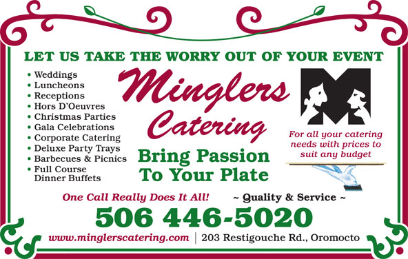Mingler's Restaurant & Pub (506-446-5020) - Display Ad - LET US TAKE THE WORRY OUT OF YOUR EVENT Weddings Luncheons Receptions Hors D Oeuvres Gala Celebrations For all your catering Corporate Catering needs with prices to Deluxe Party Trays suit any budget Barbecues & Picnics Bring Passion Full Course To Your Plate Dinner Buffets One Call Really Does It All! ~ Quality & Service ~ 506 446-5020 www.minglerscatering.com 203 Restigouche Rd., Oromocto Christmas Parties LET US TAKE THE WORRY OUT OF YOUR EVENT Weddings Luncheons Receptions Hors D Oeuvres Gala Celebrations For all your catering Corporate Catering needs with prices to Deluxe Party Trays suit any budget Barbecues & Picnics Bring Passion Full Course To Your Plate Dinner Buffets One Call Really Does It All! ~ Quality & Service ~ 506 446-5020 www.minglerscatering.com 203 Restigouche Rd., Oromocto Christmas Parties