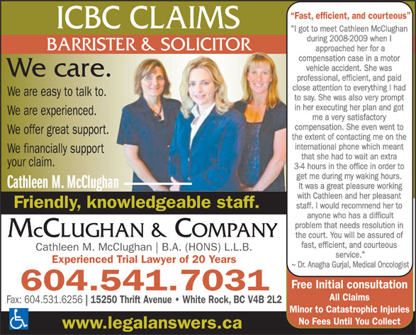 """McClughan & Co (604-531-5501) - Annonce illustrée======= - No Fees Until You Collect www.legalanswers.ca ~ Dr. Anagha Gurjal, Medical Oncologist Free Initial consultation 604.541.7031 Fast, efficient, and courteous ICBC CLAIMS """"I got to meet Cathleen McClughan during 2008-2009 when I BARRISTER & SOLICITOR approached her for a compensation case in a motor vehicle accident. She was We care. professional, efficient, and paid close attention to everything I had We are easy to talk to. to say. She was also very prompt in her executing her plan and got We are experienced. me a very satisfactory compensation. She even went to We offer great support. the extent of contacting me on the international phone which meant We financially support Cathleen M. McClughan B.A. (HONS) L.L.B. service."""" Experienced Trial Lawyer of 20 Years All Claims Fax: 604.531.6256 15250 Thrift Avenue   White Rock, BC V4B 2L2 Minor to Catastrophic Injuries that she had to wait an extra your claim. 3-4 hours in the office in order to get me during my waking hours. Cathleen M. McClughan It was a great pleasure working with Cathleen and her pleasant Friendly, knowledgeable staff. staff. I would recommend her to anyone who has a difficult problem that needs resolution in McCLUGHAN & COMPANY the court. You will be assured of fast, efficient, and courteous"""