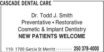 Cascade Dental Care (250-378-4000) - Annonce illustrée======= - CASCADE DENTAL CARE Dr. Todd J. Smith Preventative   Restorative Cosmetic & Implant Dentistry NEW PATIENTS WELCOME --------- 250 378-4000 110- 1700 Garcia St Merritt